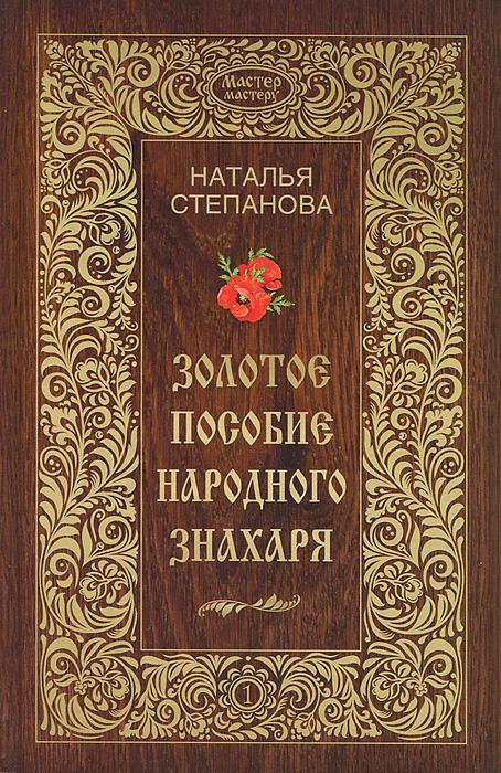 Наталья Степанова Золотое пособие народного знахаря. Книга 1