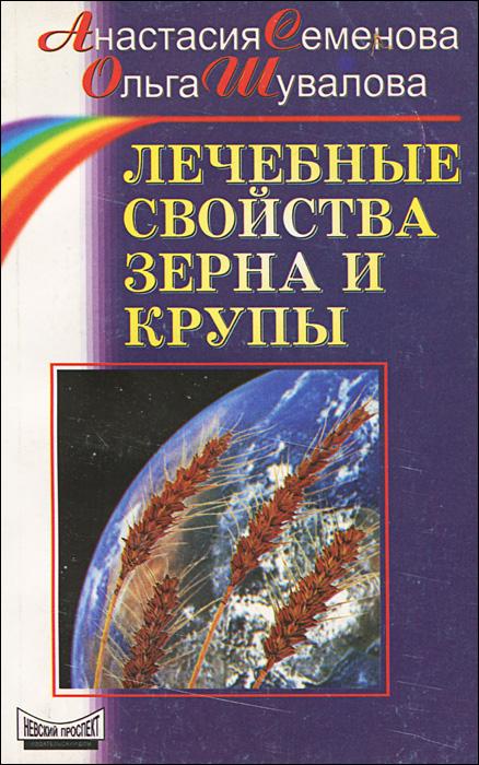 Анастасия Семенова, Ольга Шувалова Лечебные свойства зерна и крупы