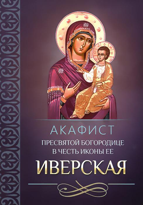 Акафист Пресвятой Богородице в честь иконы Ее Иверская сборник акафист пресвятой богородице в честь иконы ее иверская