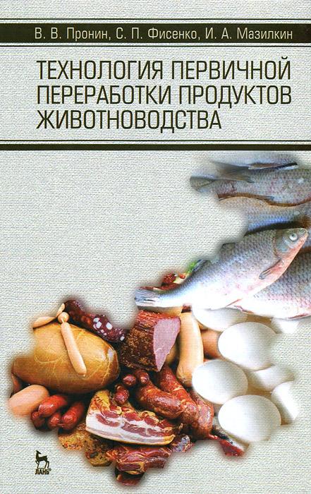 В. В. Пронин, С. П. Фисенко, И. А. Мазилкин Технология первичной переработки продуктов животноводства