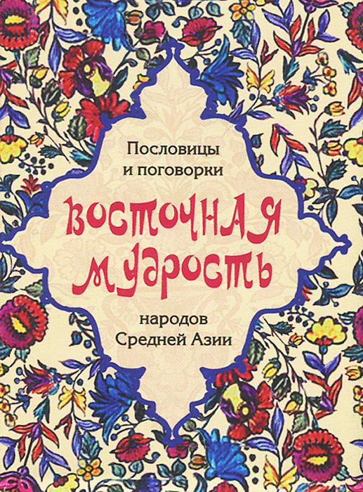 Изображение книги Восточная мудрость. Пословицы и поговорки народов Средней Азии (подарочное издание)