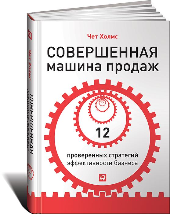 Чет Холмс Совершенная машина продаж. 12 проверенных стратегий эффективности бизнеса