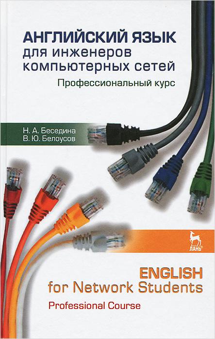 Н. А. Беседина, В. Ю. Белоусов Английский язык для инженеров компьютерных сетей. Профессиональный курс / English for Network Students: Professional Course все цены