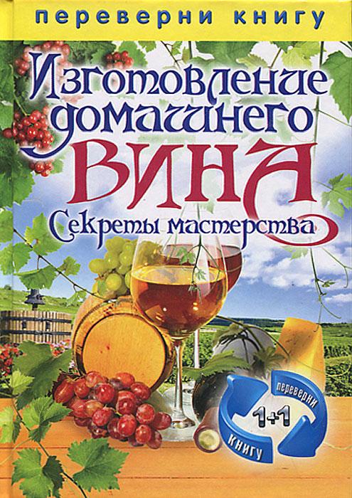 С. П. Кашин Изготовление домашнего вина. Изготовление самогона. Секреты мастерства