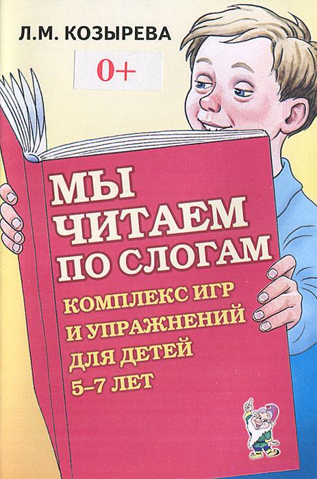 Л. М. Козырева Мы читаем по слогам. Комплекс игр и упражнений для детей 5-7 лет