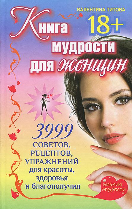 Валентина Титова Книга мудрости для женщин. 3999 советов, рецептов, упражнений для красоты, здоровья и благополучия