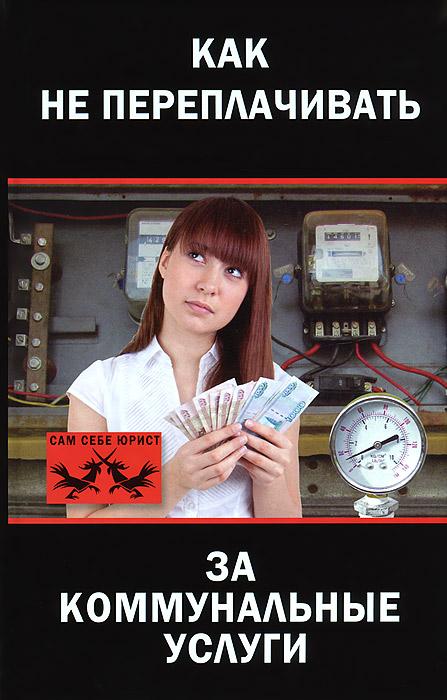 Оксана Грибова Как не переплачивать за коммунальные услуги оксана грибова как не переплачивать за коммунальные услуги