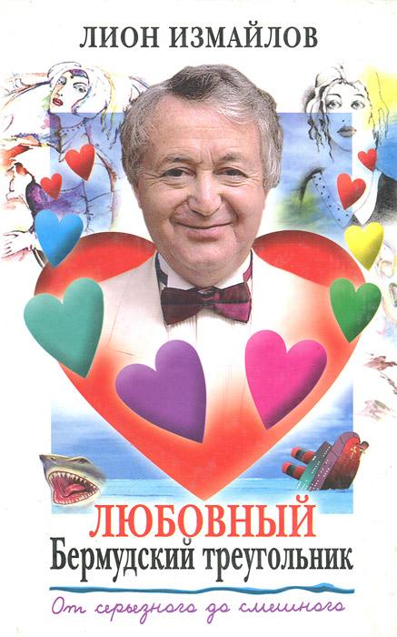Лион Измайлов Любовный Бермудский треугольник. От серьезного до смешного луганцев т бермудский любовный треугольник
