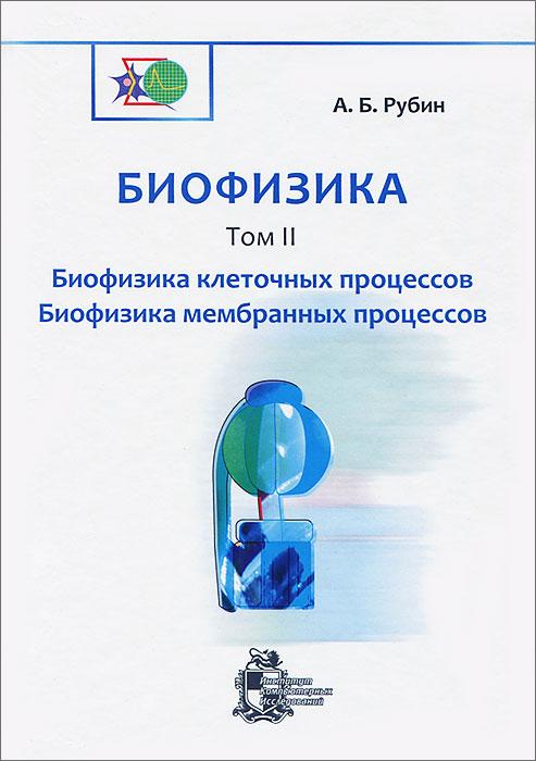 А. Б. Рубин Биофизика. В 3 томах. Том 2. Биофизика клеточных процессов. Биофизика мембранных процессов