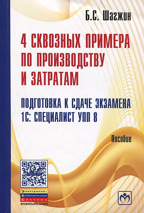 Б. С. Шагжин. 4 сквозных примера по производству и затратам. Подготовка к сдаче экзамена 1С: Специалист УПП 8
