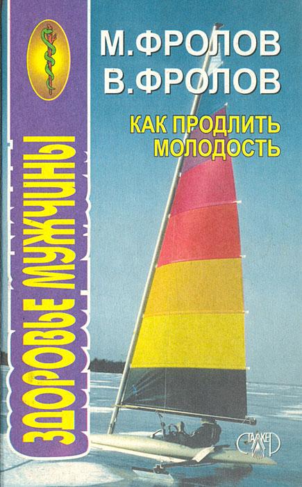 М. Фролов, В. Фролов Как продлить молодость. Здоровье мужчины