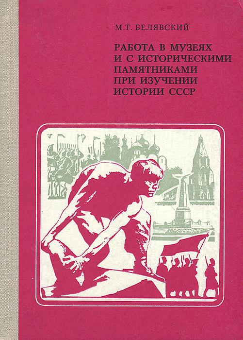 М. Т. Белявский Работа в музеях и с историческими памятниками при изучении истории СССР