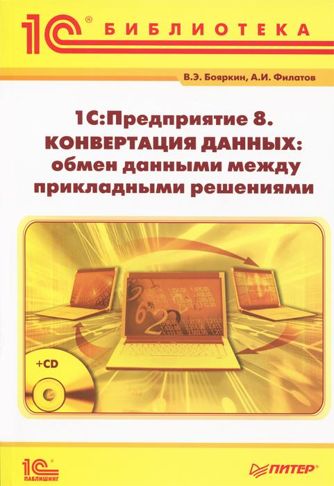 В. Э. Бояркин, А. И. Филатов. 1С:Предприятие 8. Конвертация данных: обмен данными между прикладными решениями (+ CD-ROM)