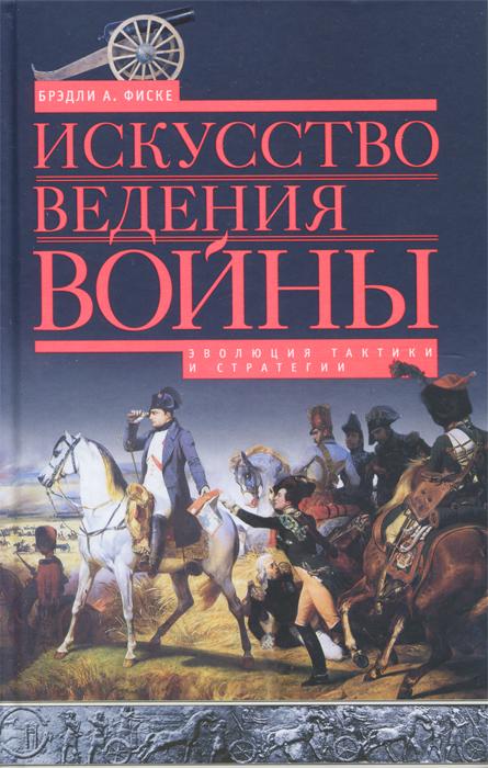 Брэдли А. Фиске Искусство ведения войны. Эволюция тактики и стратегии