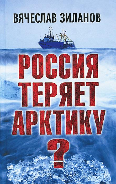 Вячеслав Зиланов Россия теряет Арктику?