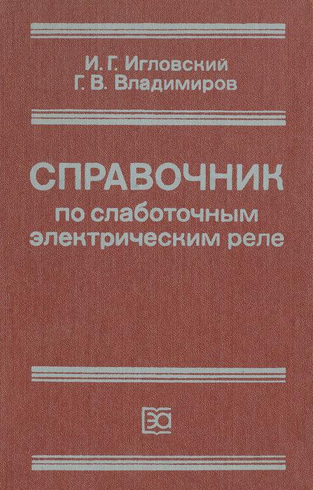 И. Г. Игловский, Г. В. Владимиров Справочник по слаботочным электрическим реле