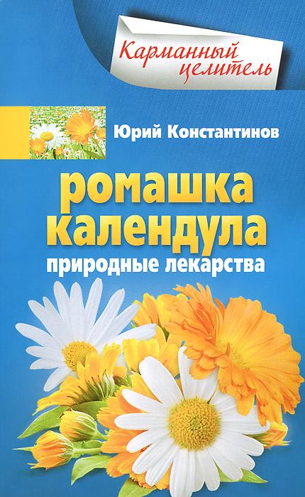 Юрий Константинов Ромашка, календула. Природные лекарства