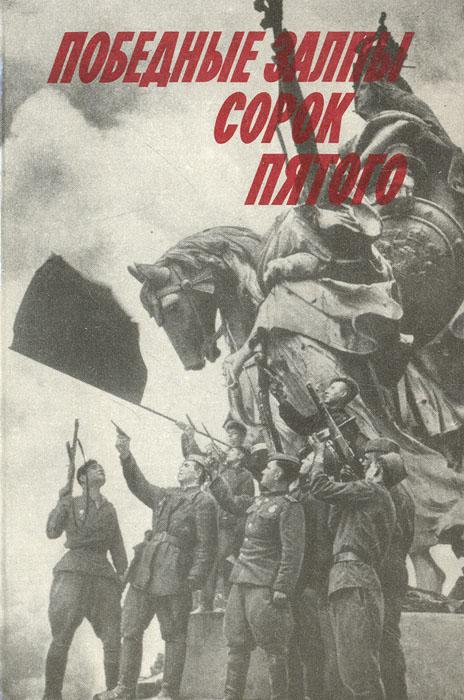 Победные залпы сорок пятого: Воспоминания ветеранов партии — участников Великой Отечественной войны