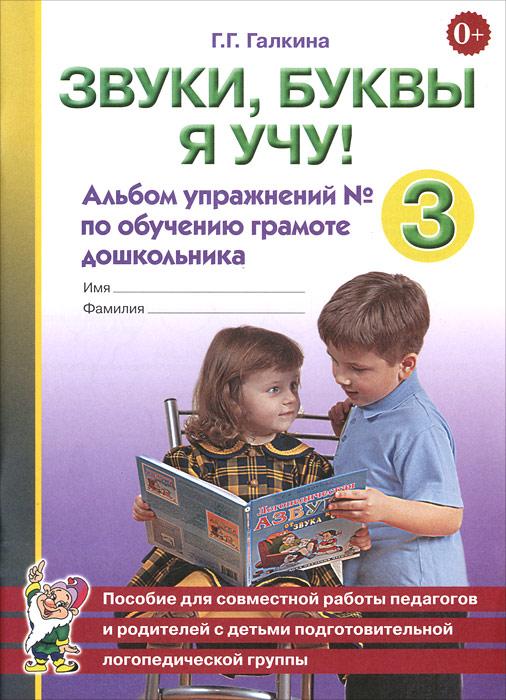 Г. Г. Галкина. Звуки, буквы я учу! Альбом упражнений №3 по обучению грамоте дошкольника