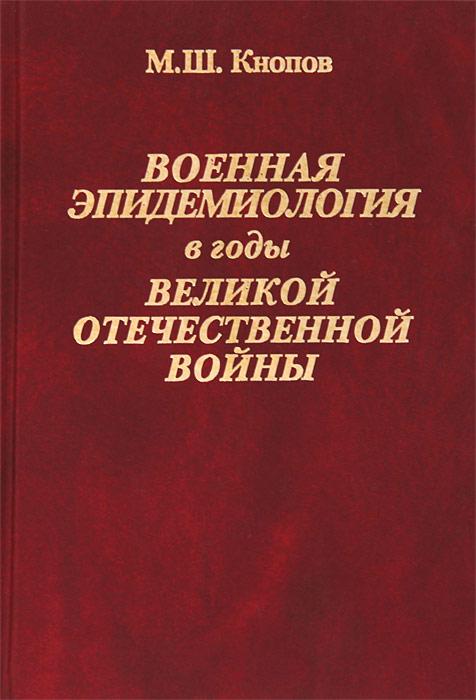 М. Ш. Кнопов Военная эпидемиология в годы Великой Отечественной войны