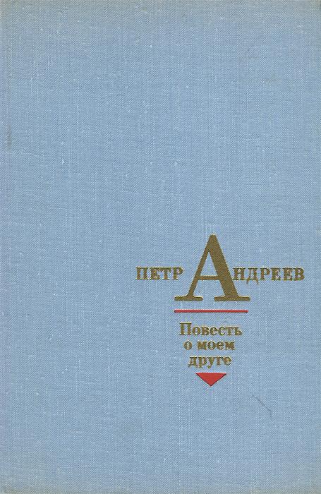 Петр Андреев Повесть о моем друге