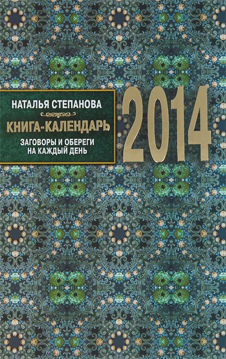 Наталья Степанова Книга-календарь на 2014 год. Заговоры и обереги на каждый день