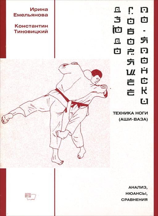 Ирина Емельянова, Константин Тиновицкий Дзюдо, говорящее по-японски. Техника ноги (аши-ваза). Анализ, нюансы, сравнения техника