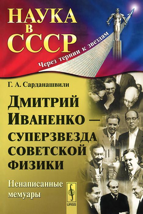 Г. А. Сарданашвили Дмитрий Иваненко - суперзвезда советской физики. Ненаписанные мемуары