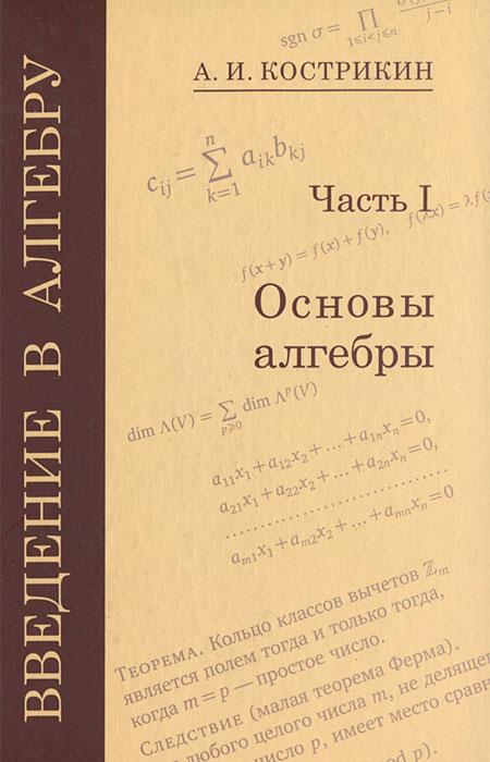 А. И. Кострикин Введение в алгебру. В 3 частях. Часть 1. Основы алгебры введение в алгебру в трёх частях линейная алгебра ч ii isbn 978 5 4439 1265 3