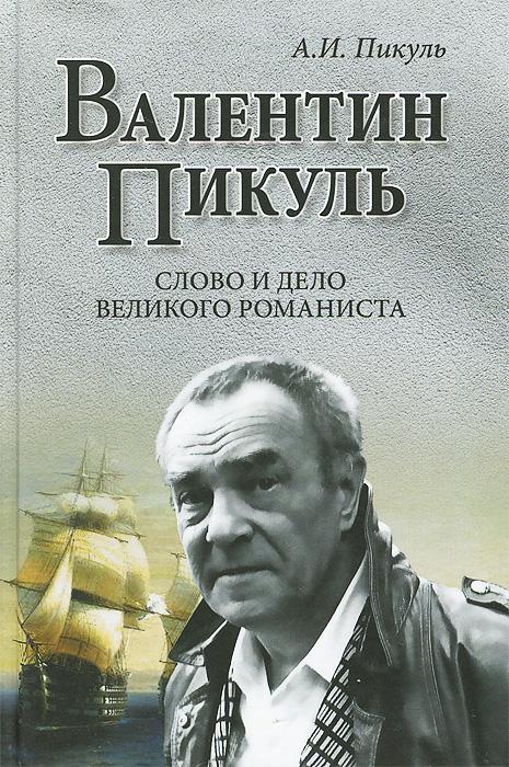 А. И. Пикуль Валентин Пикуль. Слово и дело великого романиста