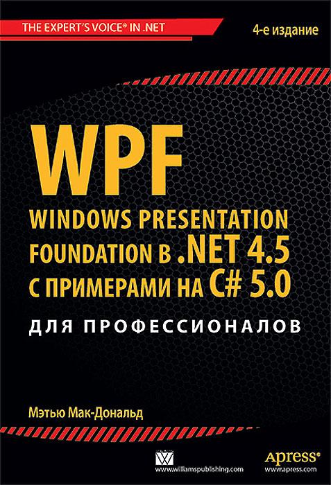 Мэтью Мак-Дональд WPF: Windows Presentation Foundation в .NET 4.5 с примерами на C# 5.0 для профессионалов мак дональд мэтью wpf windows presentation foundation в net 4 5 с примерами на c 5 0 для профессионалов
