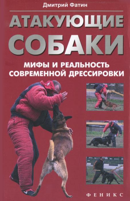 Дмитрий Фатин Атакующие собаки. Мифы и реальность современной дрессировки