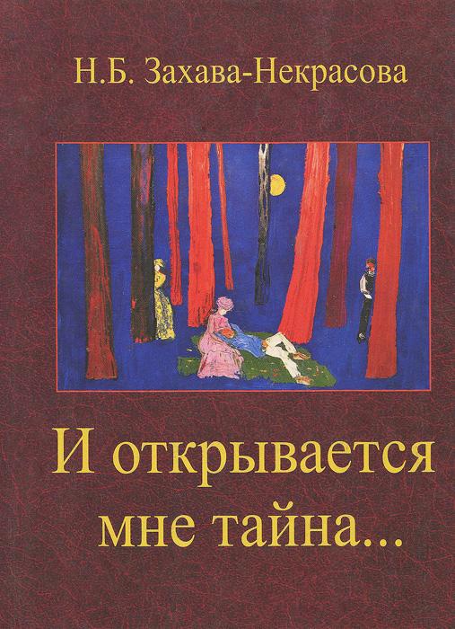 Н. Б. Захава-Некрасова И открывается мне тайна...