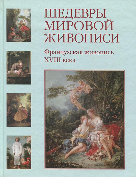 Наталия Майорова, Геннадий Скоков Шедевры мировой живописи. Французская живопись XVIII века
