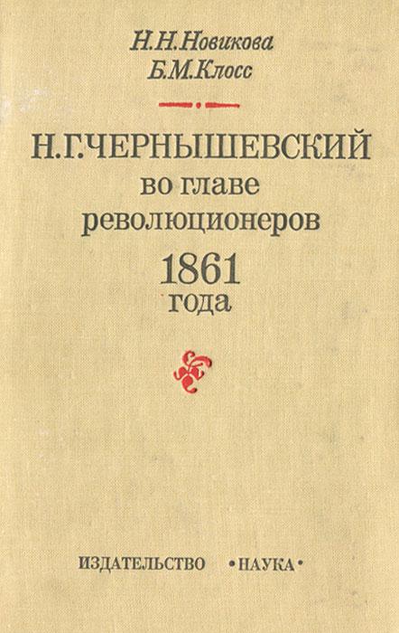 Н. Н. Новикова, Б. М. Клосс Н. Г. Чернышевский во главе революционеров 1861 года михаил пинаев жизнь и творчество н г чернышевского