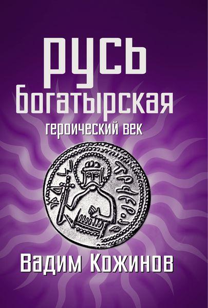 Вадим Кожинов Русь богатырская. Героический век