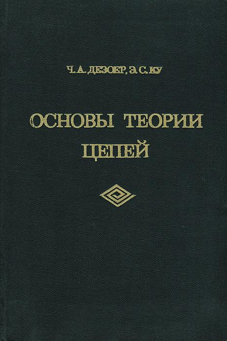 Ч. А. Дезоер, Э. С. Ку Основы теории цепей