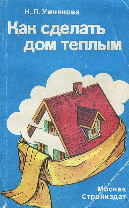 Н. П. Умнякова Как сделать дом теплым
