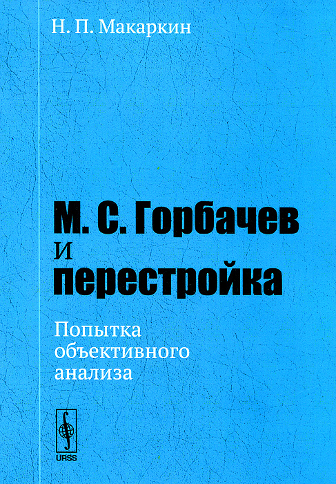 Н. П. Макаркин М. С. Горбачев и перестройка. Попытка объективного анализа