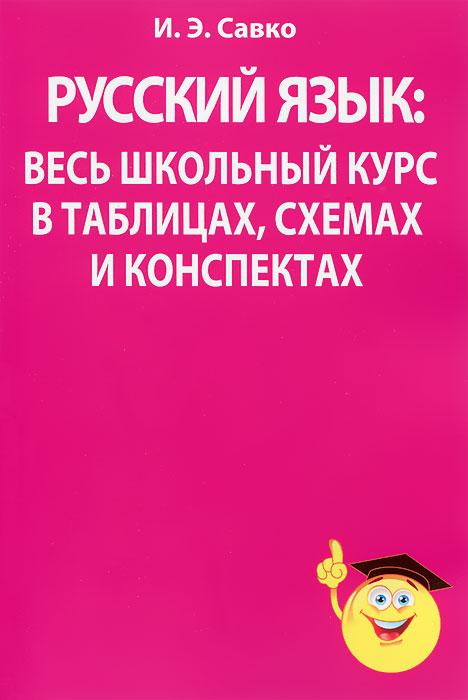 И. Э. Савко Русский язык. Весь школьный курс в таблицах, схемах и конспектах а и врублевский химия весь школьный курс для подготовки к тестированию учебное пособие