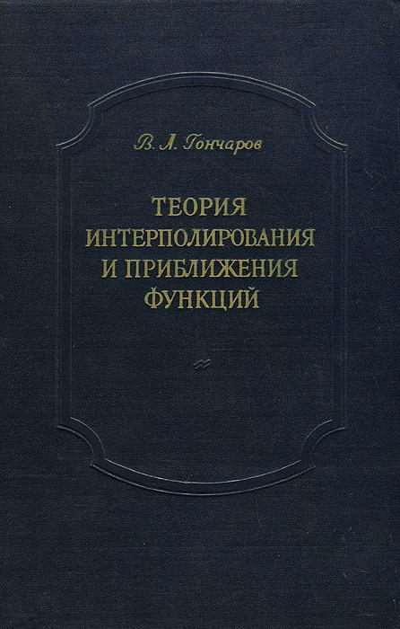 В. Л. Гончаров Теория интерполирования и приближения функций теория интерполирования и приближения функций