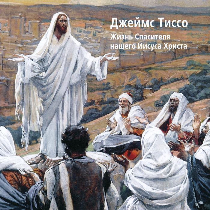 Джеймс Тиссо. Жизнь Спасителя нашего Иисуса Христа жизнь господа нашего iисуса христа спасителя мiра