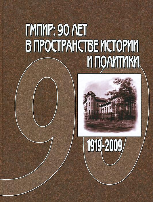 ГМПИР. 90 лет в пространстве истории и политики. 1919-2009