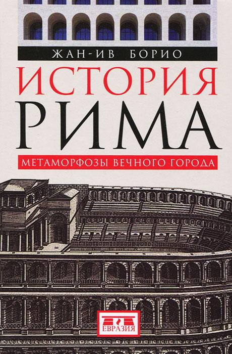 Жан-Ив Борио История Рима. Метаморфозы Вечного города