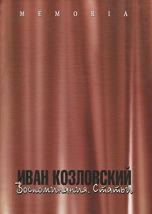 Иван Козловский. Воспоминания. Статьи иван козловский воспоминания статьи