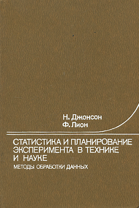 Н. Джонсон, Ф. Лион Статистика и планирование эксперимента в технике и науке. Методы обработки данных