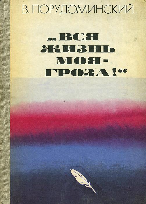 """В. Порудоминский """"Вся жизнь моя - гроза!"""""""