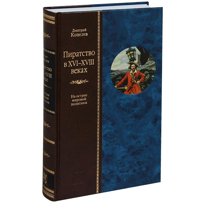 Дмитрий Копелев Пиратство в XVII-XVIII веках. На острие мировой политики