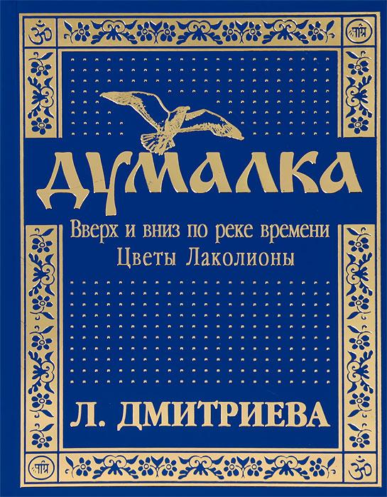 Л. П. Дмитриева Думалка. Вверх и вниз по реке времени. В 2 частях. Часть 2. Цветы Лаколионы вверх по реке
