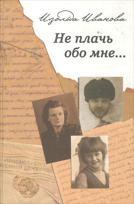 Изольда Иванова Не плачь обо мне…
